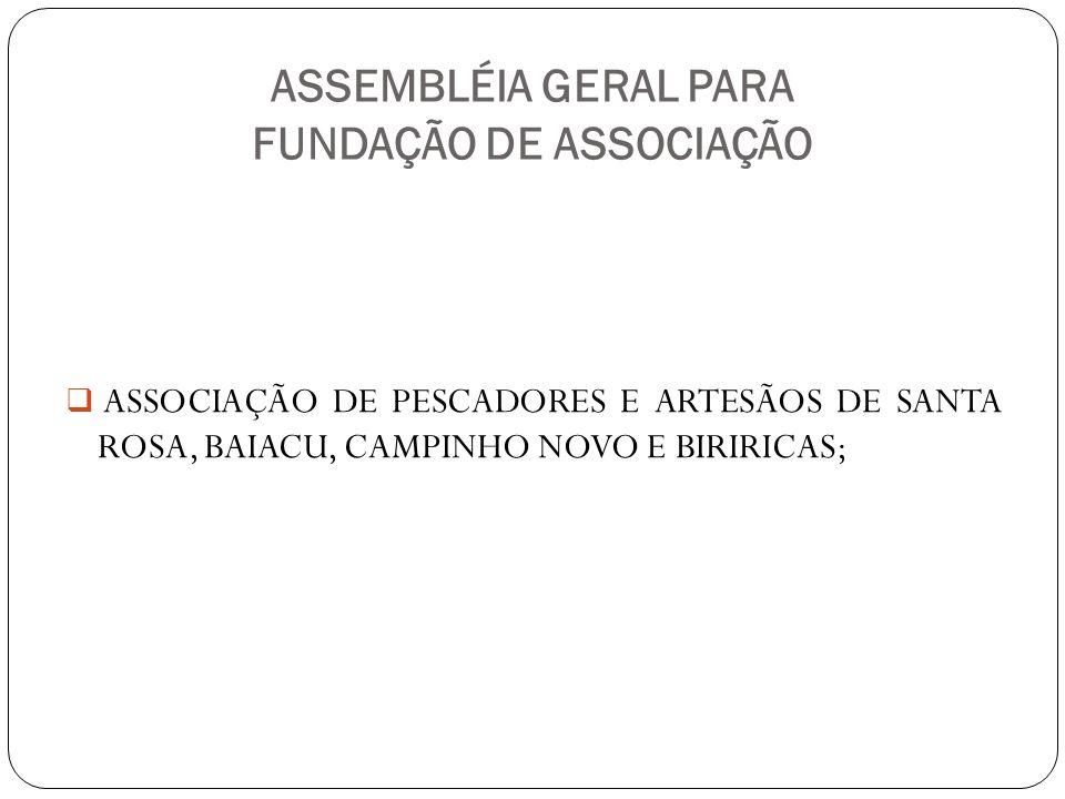 ASSEMBLÉIA GERAL PARA FUNDAÇÃO DE ASSOCIAÇÃO ASSOCIAÇÃO DE PESCADORES E ARTESÃOS DE SANTA ROSA, BAIACU, CAMPINHO NOVO E BIRIRICAS;