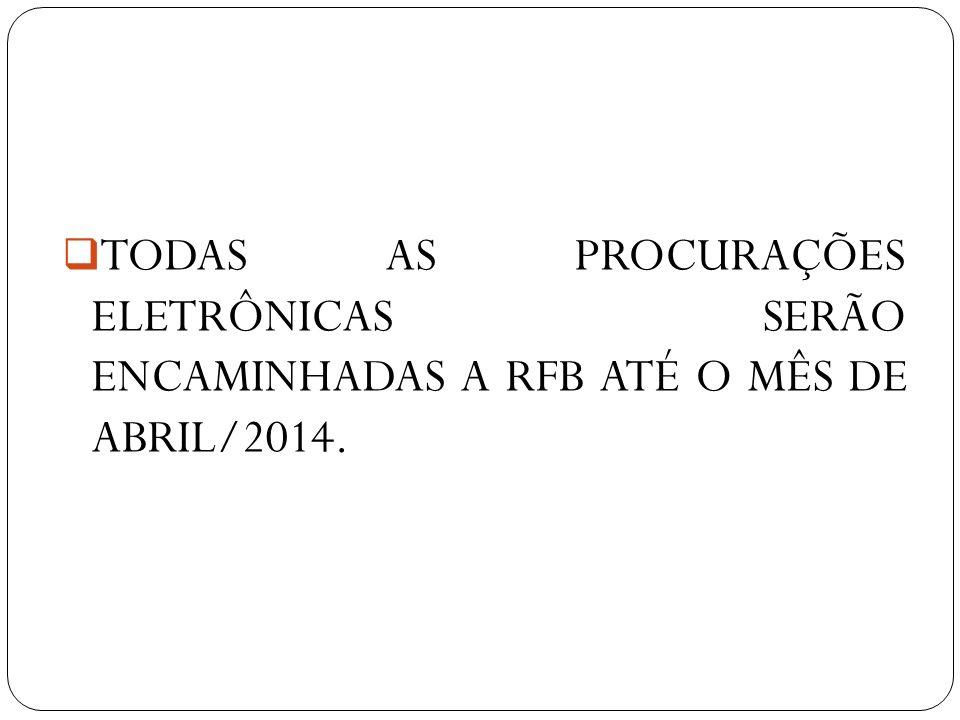 TODAS AS PROCURAÇÕES ELETRÔNICAS SERÃO ENCAMINHADAS A RFB ATÉ O MÊS DE ABRIL/2014.