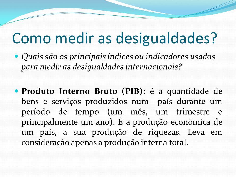 Como medir as desigualdades? Quais são os principais índices ou indicadores usados para medir as desigualdades internacionais? Produto Interno Bruto (