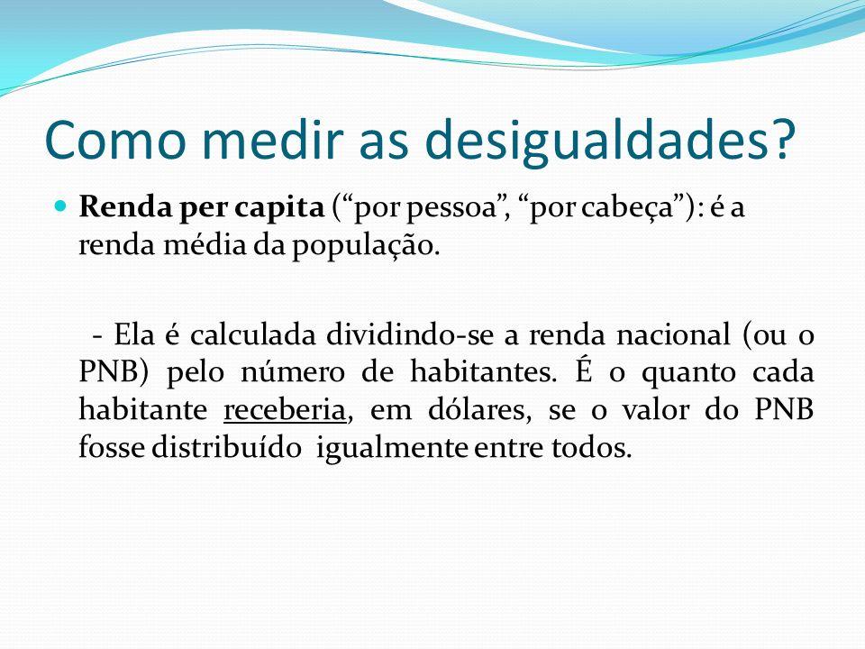 Como medir as desigualdades? Renda per capita (por pessoa, por cabeça): é a renda média da população. - Ela é calculada dividindo-se a renda nacional