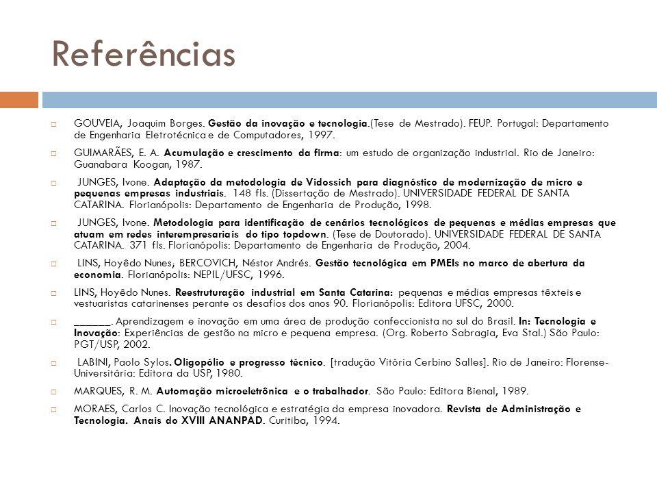 Referências GOUVEIA, Joaquim Borges. Gestão da inovação e tecnologia.(Tese de Mestrado). FEUP. Portugal: Departamento de Engenharia Eletrotécnica e de