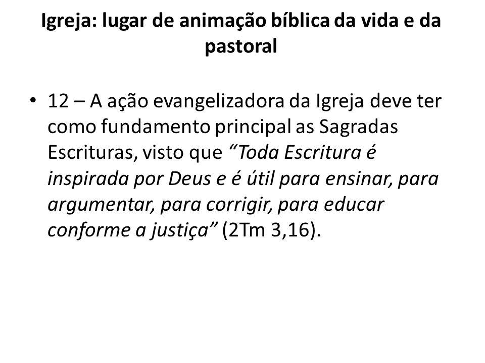 Igreja: lugar de animação bíblica da vida e da pastoral 12 – A ação evangelizadora da Igreja deve ter como fundamento principal as Sagradas Escrituras
