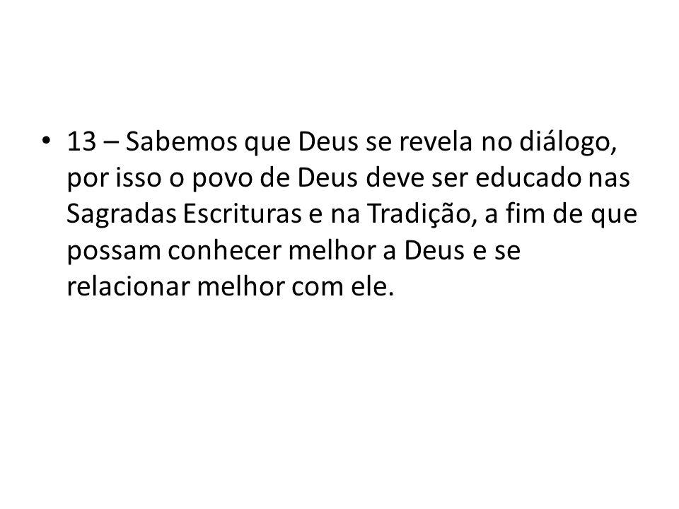 13 – Sabemos que Deus se revela no diálogo, por isso o povo de Deus deve ser educado nas Sagradas Escrituras e na Tradição, a fim de que possam conhec