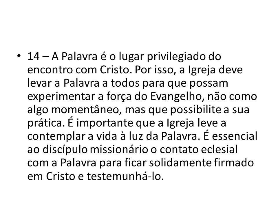 14 – A Palavra é o lugar privilegiado do encontro com Cristo. Por isso, a Igreja deve levar a Palavra a todos para que possam experimentar a força do