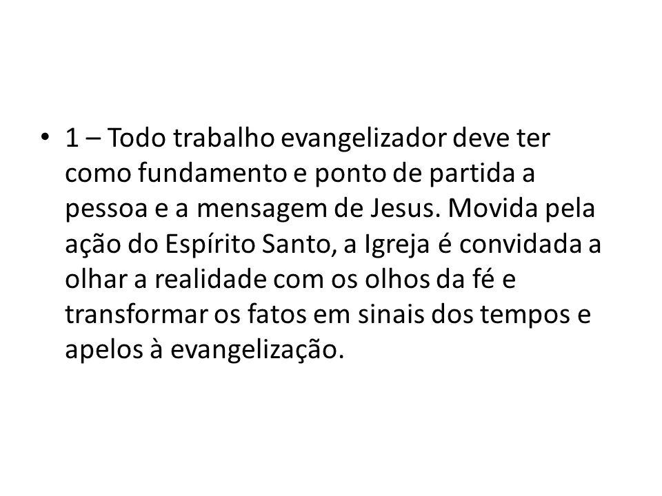 1 – Todo trabalho evangelizador deve ter como fundamento e ponto de partida a pessoa e a mensagem de Jesus. Movida pela ação do Espírito Santo, a Igre