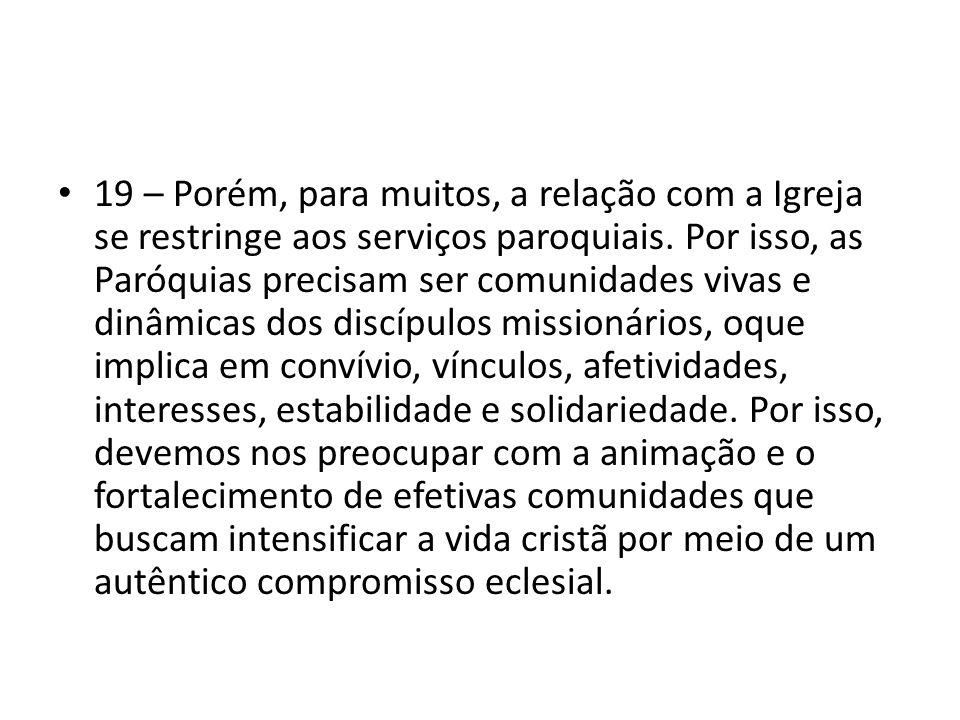19 – Porém, para muitos, a relação com a Igreja se restringe aos serviços paroquiais. Por isso, as Paróquias precisam ser comunidades vivas e dinâmica
