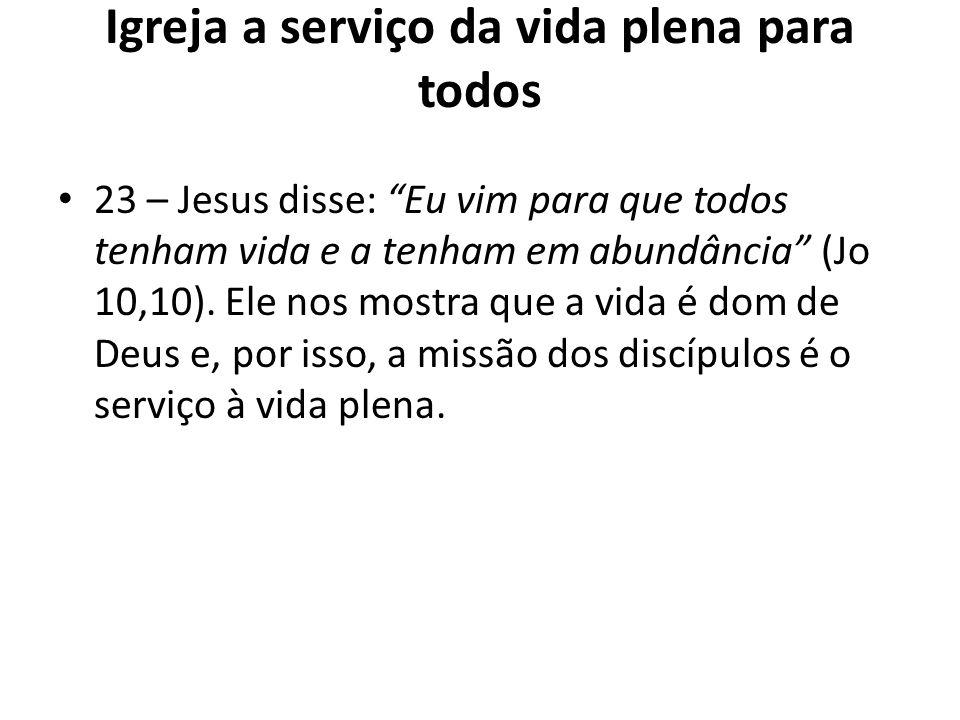 Igreja a serviço da vida plena para todos 23 – Jesus disse: Eu vim para que todos tenham vida e a tenham em abundância (Jo 10,10). Ele nos mostra que