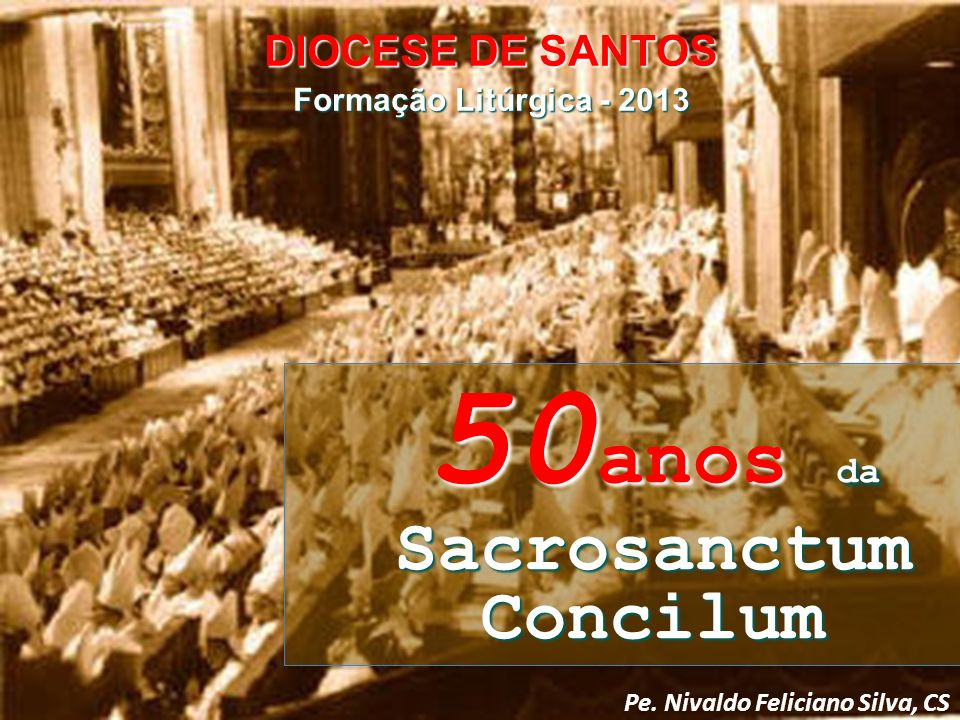 Pe. Nivaldo Feliciano Silva, CS DIOCESE DE SANTOS Formação Litúrgica - 2013 50 anos da Sacrosanctum Concilum