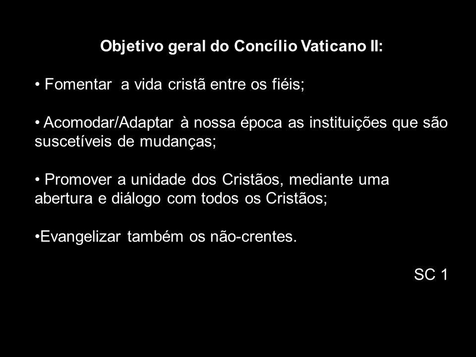 Objetivo geral do Concílio Vaticano II: Fomentar a vida cristã entre os fiéis; Acomodar/Adaptar à nossa época as instituições que são suscetíveis de m