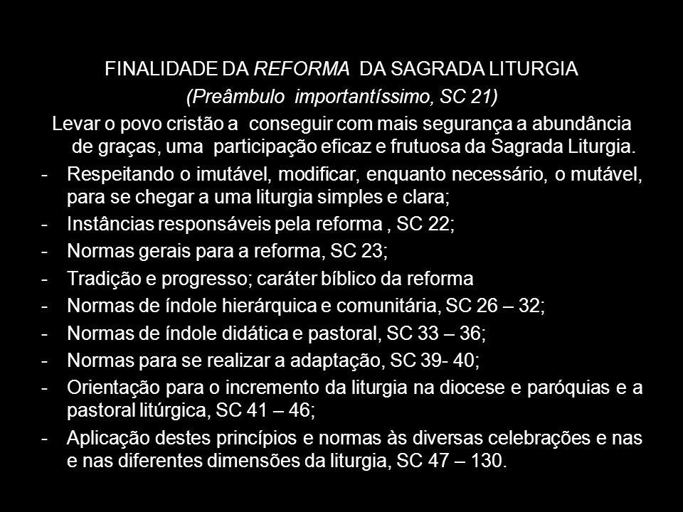 FINALIDADE DA REFORMA DA SAGRADA LITURGIA (Preâmbulo importantíssimo, SC 21) Levar o povo cristão a conseguir com mais segurança a abundância de graça