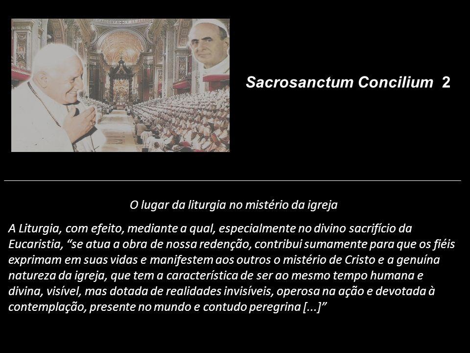 O lugar da liturgia no mistério da igreja A Liturgia, com efeito, mediante a qual, especialmente no divino sacrifício da Eucaristia, se atua a obra de