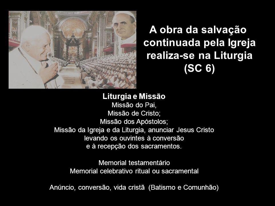 A obra da salvação continuada pela Igreja realiza-se na Liturgia (SC 6) Liturgia e Missão Missão do Pai, Missão de Cristo; Missão dos Apóstolos; Missã