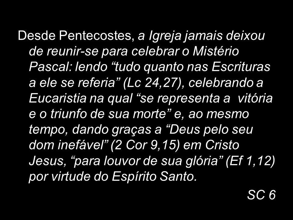 Desde Pentecostes, a Igreja jamais deixou de reunir-se para celebrar o Mistério Pascal: lendo tudo quanto nas Escrituras a ele se referia (Lc 24,27),