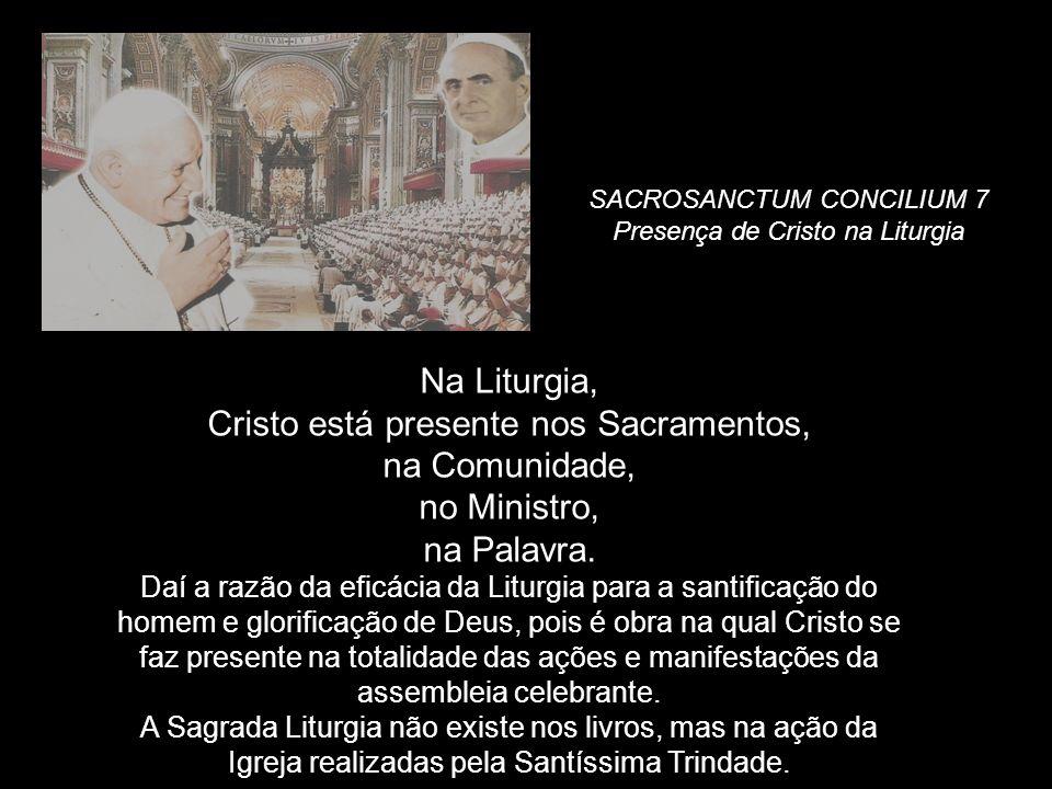 SACROSANCTUM CONCILIUM 7 Presença de Cristo na Liturgia Na Liturgia, Cristo está presente nos Sacramentos, na Comunidade, no Ministro, na Palavra. Daí