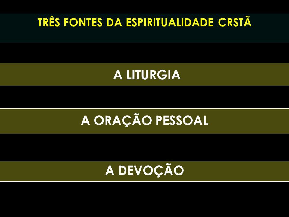TRÊS FONTES DA ESPIRITUALIDADE CRSTÃ A ORAÇÃO PESSOAL A LITURGIA A DEVOÇÃO