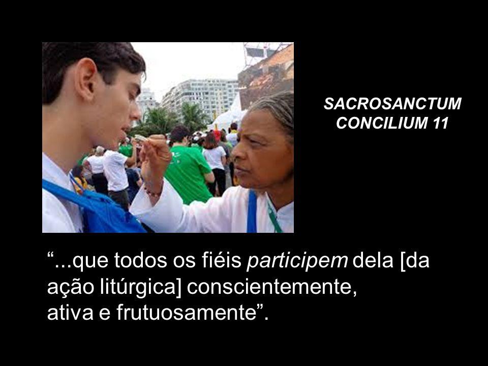 SACROSANCTUM CONCILIUM 11...que todos os fiéis participem dela [da ação litúrgica] conscientemente, ativa e frutuosamente.