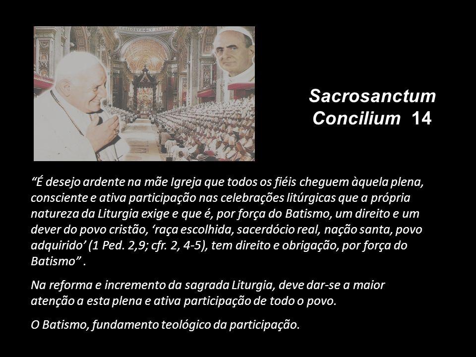 Sacrosanctum Concilium 14 É desejo ardente na mãe Igreja que todos os fiéis cheguem àquela plena, consciente e ativa participação nas celebrações litú