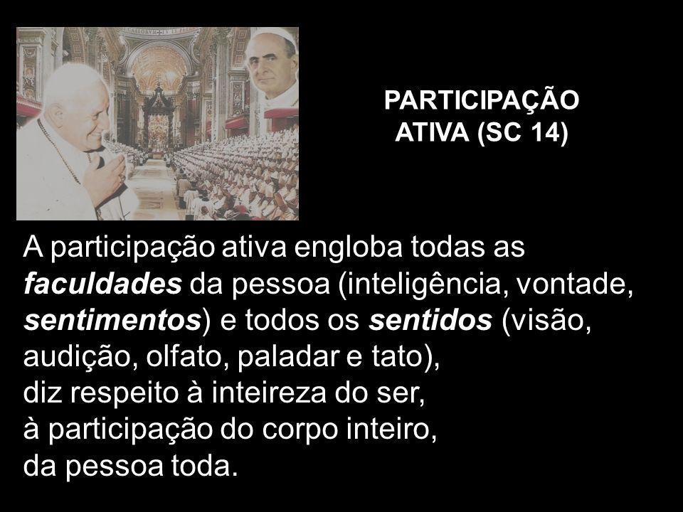 PARTICIPAÇÃO ATIVA (SC 14) A participação ativa engloba todas as faculdades da pessoa (inteligência, vontade, sentimentos) e todos os sentidos (visão,