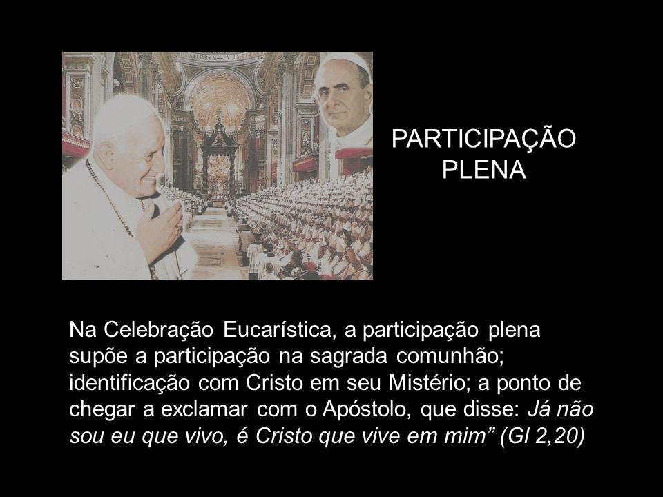 PARTICIPAÇÃO PLENA Na Celebração Eucarística, a participação plena supõe a participação na sagrada comunhão; identificação com Cristo em seu Mistério;