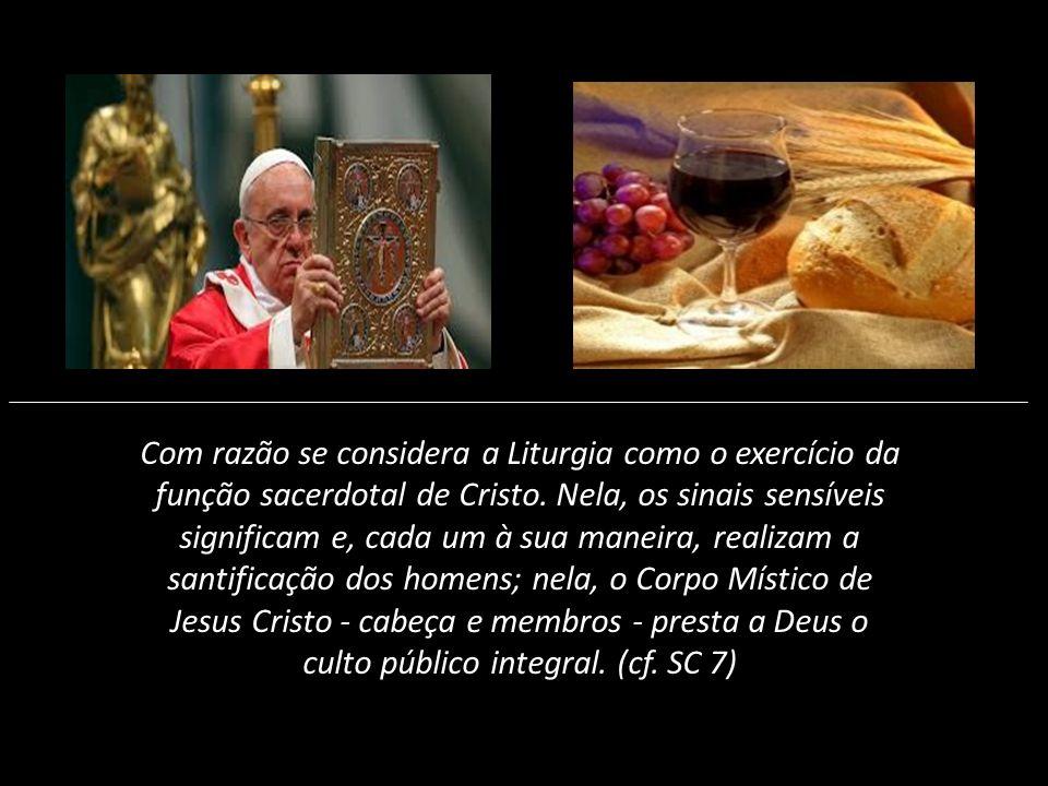 Com razão se considera a Liturgia como o exercício da função sacerdotal de Cristo. Nela, os sinais sensíveis significam e, cada um à sua maneira, real