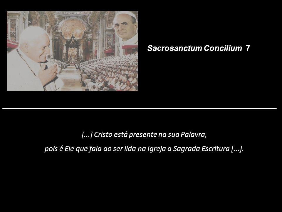 [...] Cristo está presente na sua Palavra, pois é Ele que fala ao ser lida na Igreja a Sagrada Escritura [...]. Sacrosanctum Concilium 7