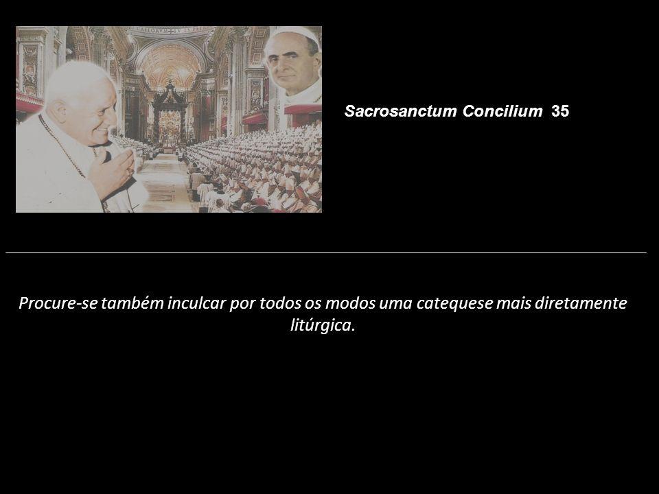 Procure-se também inculcar por todos os modos uma catequese mais diretamente litúrgica. Sacrosanctum Concilium 35