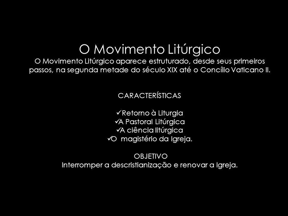 O Movimento Litúrgico O Movimento Litúrgico aparece estruturado, desde seus primeiros passos, na segunda metade do século XIX até o Concílio Vaticano