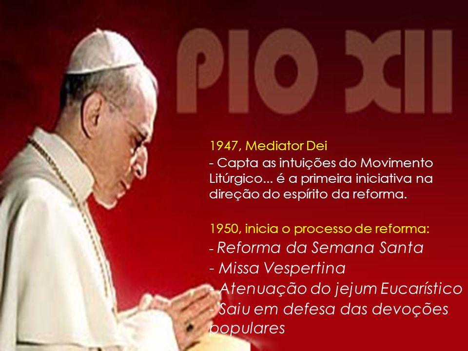 A renovação Litúrgica de Pio XII Instrução sobre a formação do clero no oficio divino; Extensão ao sacerdote, em alguns caso, a faculdade de conformar (1946); Multiplicação dos rituais bilíngües, sobretudo a partir de 1947; Determinação da matéria e da forma do diaconato, do presbiterado e do episcopado (1948); Reforma da Vigília Pascal (1951) e do jejum eucarístico (1953 e 1957) Introdução das missas vespertinas; Reforma da Semana Santa (1955); Lecionários bilíngües a partir de 1958; Defendeu as devoções populares Para Pio XII, o Movimento litúrgico surge como sinal das disposições providenciais de Deus para o tempo presente, como uma passagem do Espírito Santo em sua Igreja, para aproximar os homens dos mistérios da fé e das riquezas da graça, que decorrem da participação ativa dos fiéis na vida litúrgica.