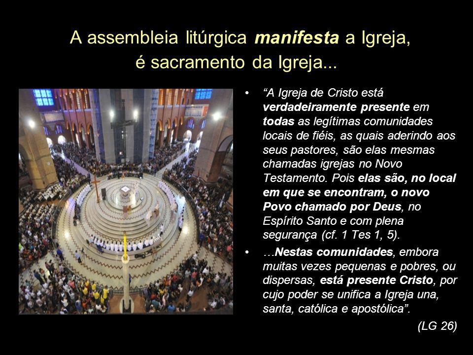 A assembleia litúrgica manifesta a Igreja, é sacramento da Igreja... A Igreja de Cristo está verdadeiramente presente em todas as legítimas comunidade