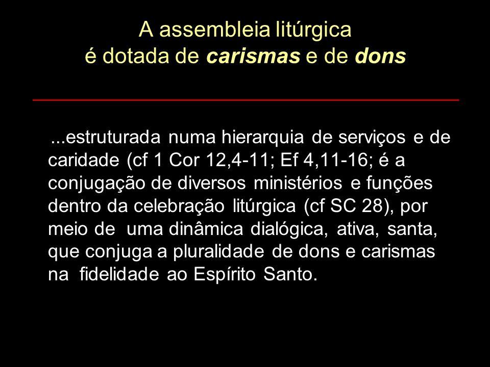 A assembleia litúrgica é dotada de carismas e de dons...estruturada numa hierarquia de serviços e de caridade (cf 1 Cor 12,4-11; Ef 4,11-16; é a conju