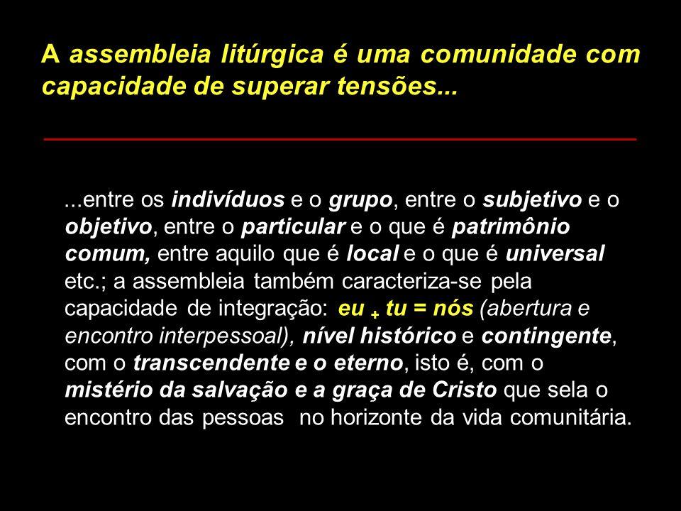 A assembleia litúrgica é uma comunidade com capacidade de superar tensões......entre os indivíduos e o grupo, entre o subjetivo e o objetivo, entre o