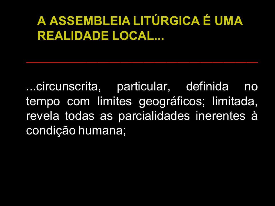 A ASSEMBLEIA LITÚRGICA É UMA REALIDADE LOCAL......circunscrita, particular, definida no tempo com limites geográficos; limitada, revela todas as parci