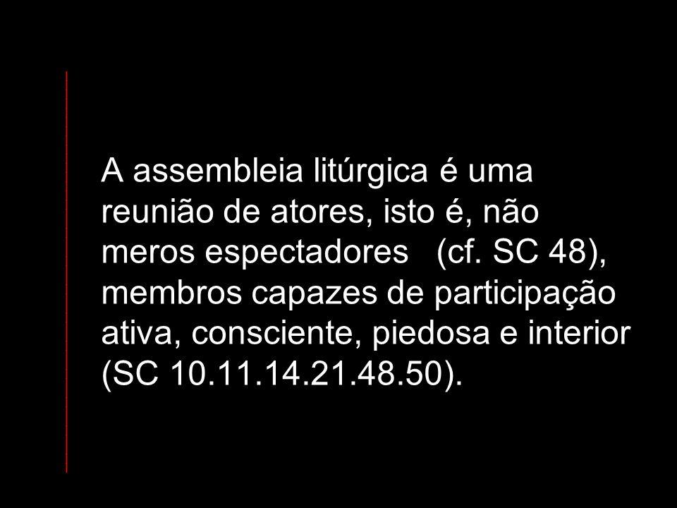 A assembleia litúrgica é uma reunião de atores, isto é, não meros espectadores (cf. SC 48), membros capazes de participação ativa, consciente, piedosa