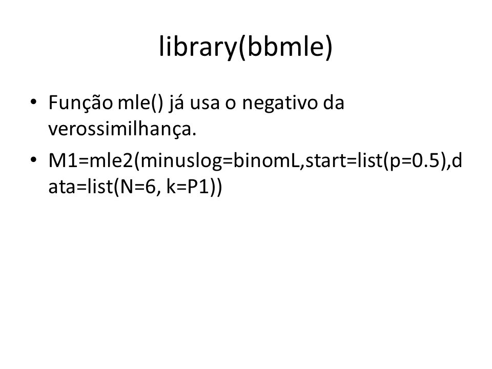 library(bbmle) Função mle() já usa o negativo da verossimilhança. M1=mle2(minuslog=binomL,start=list(p=0.5),d ata=list(N=6, k=P1))