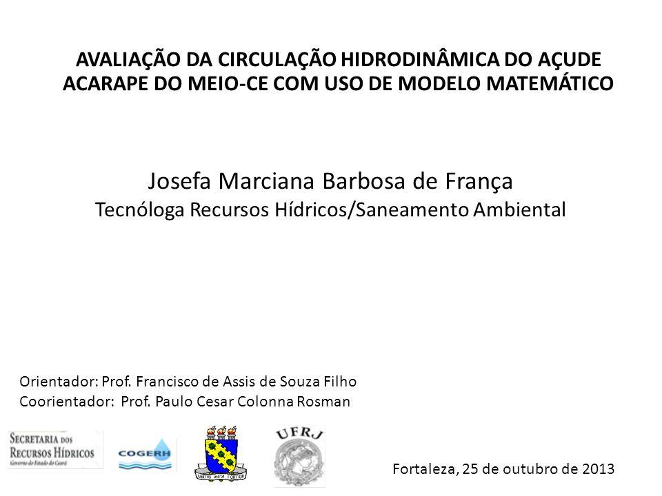 AVALIAÇÃO DA CIRCULAÇÃO HIDRODINÂMICA DO AÇUDE ACARAPE DO MEIO-CE COM USO DE MODELO MATEMÁTICO Josefa Marciana Barbosa de França Tecnóloga Recursos Hí