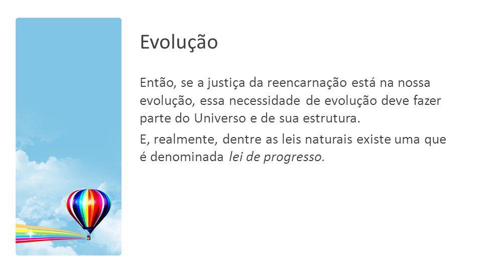 Evolução Então, se a justiça da reencarnação está na nossa evolução, essa necessidade de evolução deve fazer parte do Universo e de sua estrutura. E,