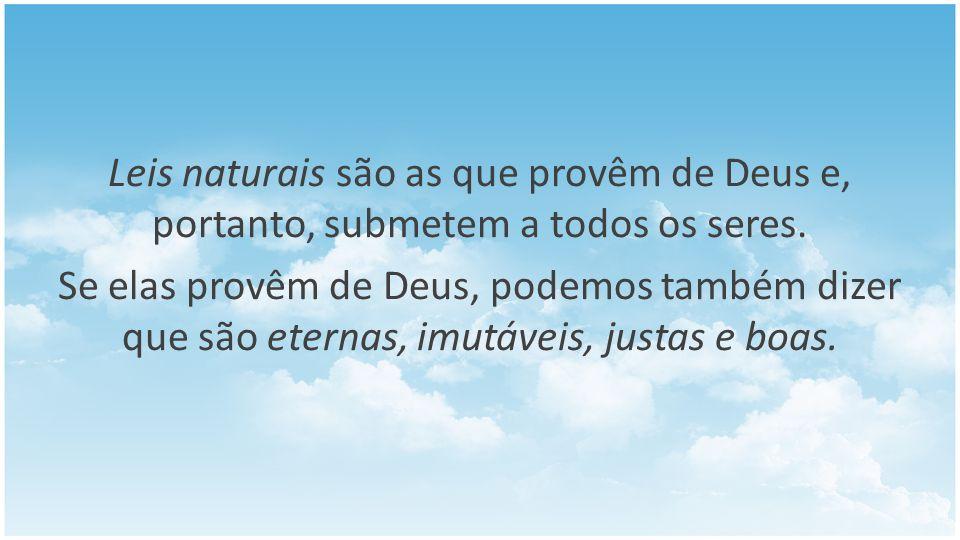 Leis naturais são as que provêm de Deus e, portanto, submetem a todos os seres. Se elas provêm de Deus, podemos também dizer que são eternas, imutávei