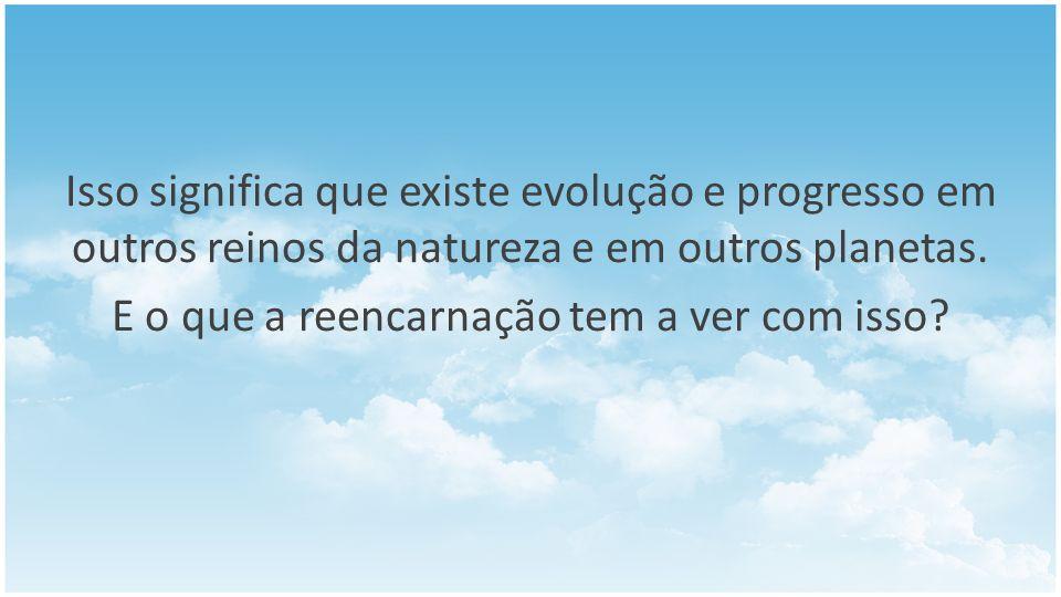 Isso significa que existe evolução e progresso em outros reinos da natureza e em outros planetas. E o que a reencarnação tem a ver com isso?