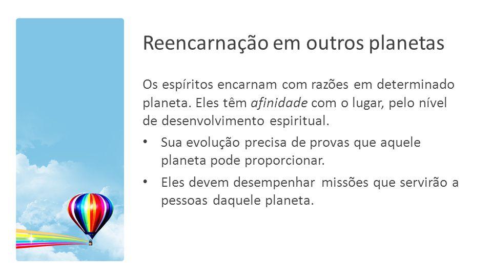 Reencarnação em outros planetas Os espíritos encarnam com razões em determinado planeta. Eles têm afinidade com o lugar, pelo nível de desenvolvimento
