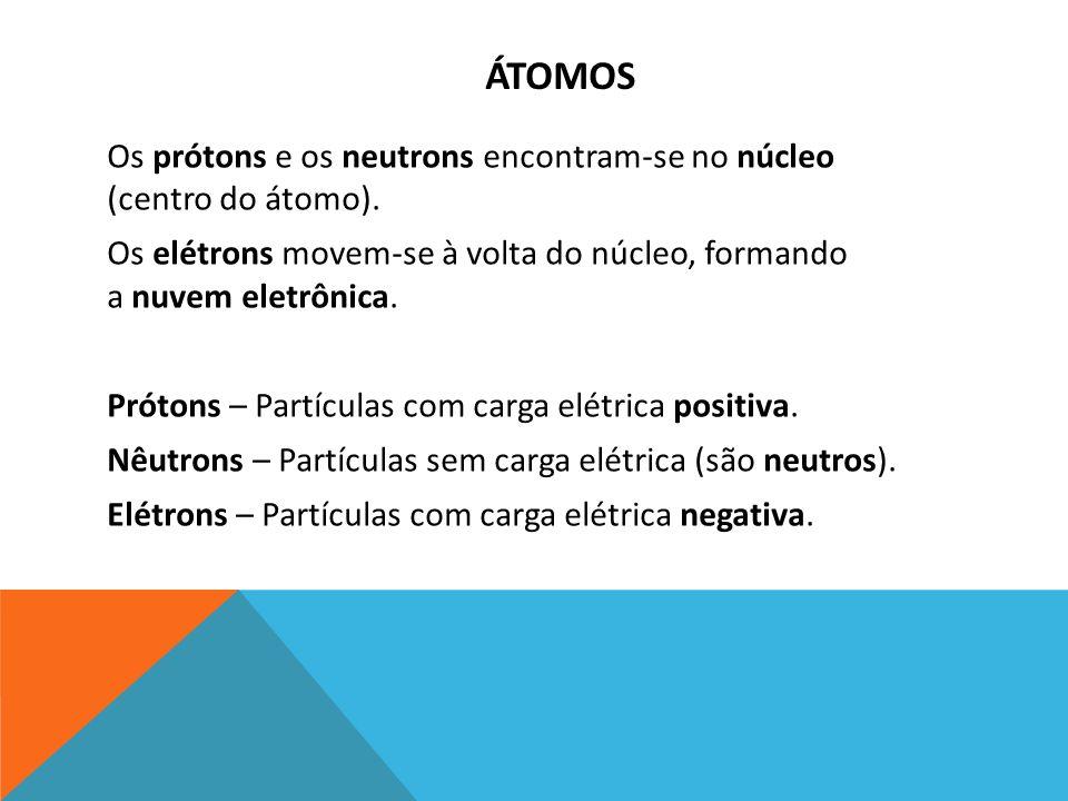 ÁTOMOS Os prótons e os neutrons encontram-se no núcleo (centro do átomo). Os elétrons movem-se à volta do núcleo, formando a nuvem eletrônica. Prótons