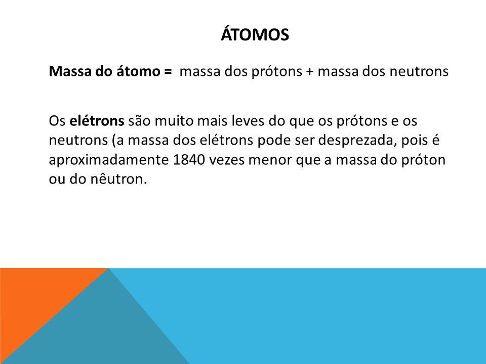 ÁTOMOS Massa do átomo = massa dos prótons + massa dos neutrons Os elétrons são muito mais leves do que os prótons e os neutrons (a massa dos elétrons pode ser desprezada, pois é aproximadamente 1840 vezes menor que a massa do próton ou do nêutron.