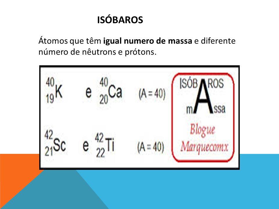 ISÓBAROS Átomos que têm igual numero de massa e diferente número de nêutrons e prótons.