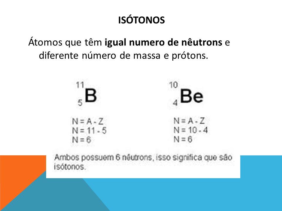 ISÓTONOS Átomos que têm igual numero de nêutrons e diferente número de massa e prótons.
