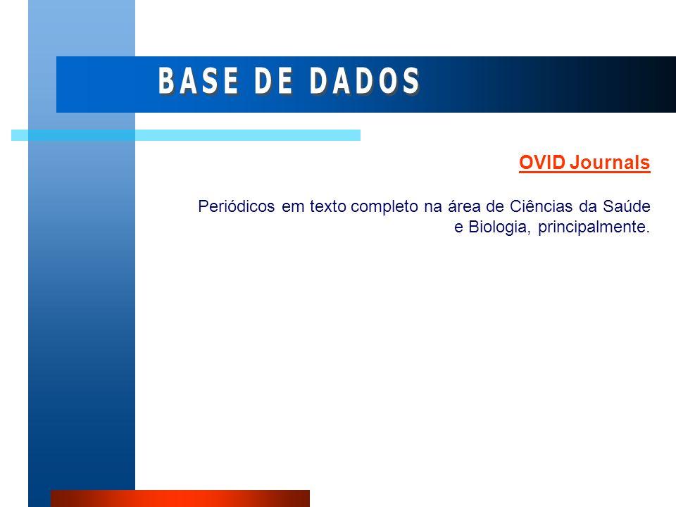 OVID Journals Periódicos em texto completo na área de Ciências da Saúde e Biologia, principalmente.