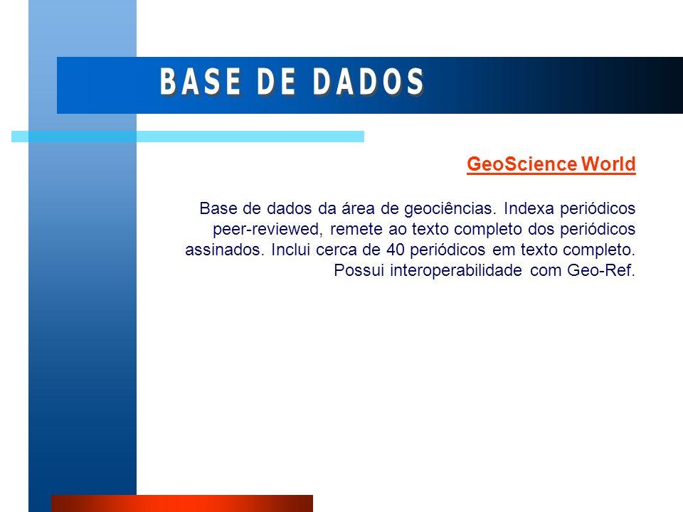 GeoScience World Base de dados da área de geociências. Indexa periódicos peer-reviewed, remete ao texto completo dos periódicos assinados. Inclui cerc