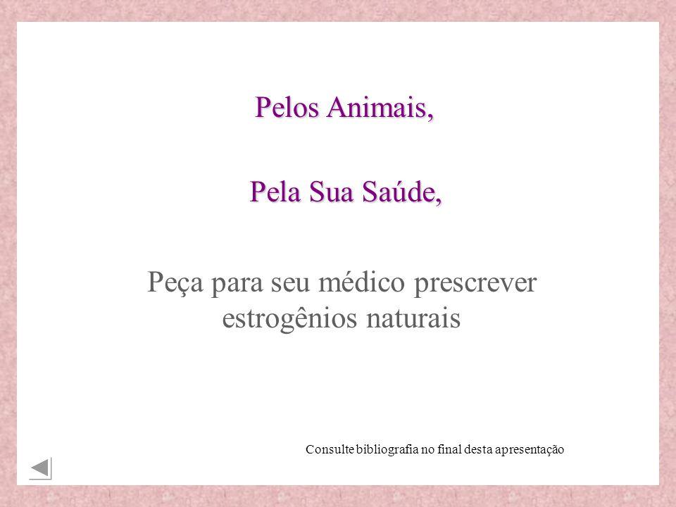 Peça para seu médico prescrever estrogênios naturais Pelos Animais, Pela Sua Saúde, Consulte bibliografia no final desta apresentação