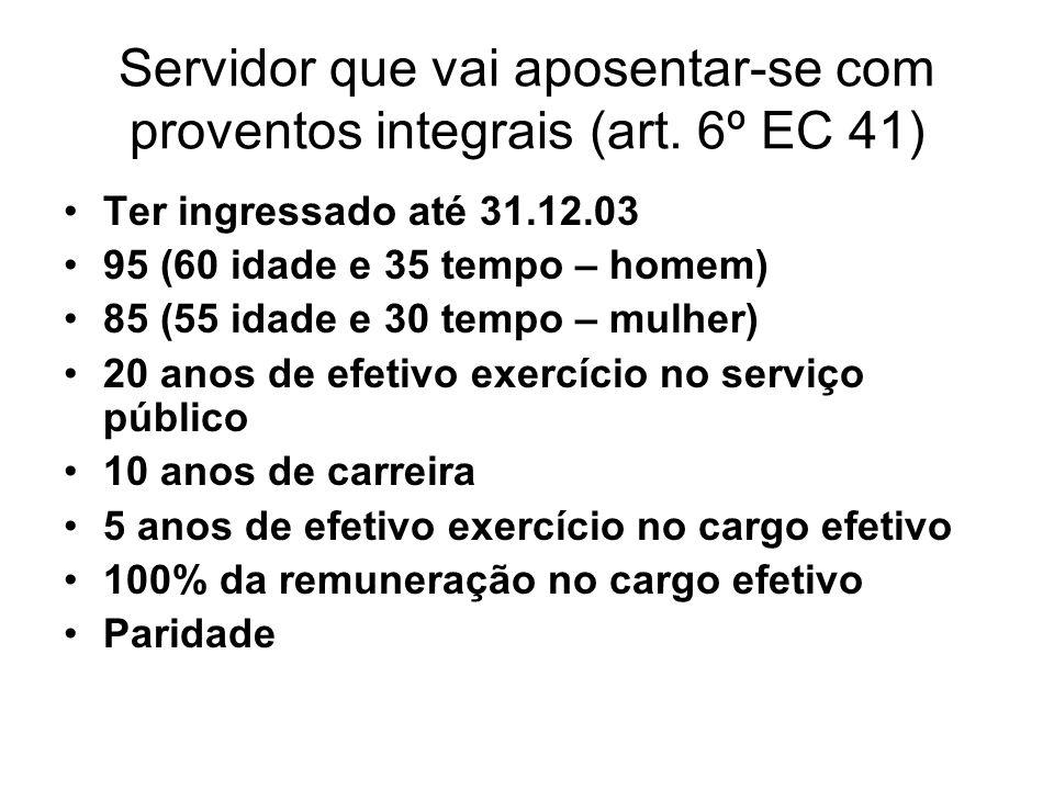 Servidor que vai aposentar-se com proventos integrais (art. 6º EC 41) Ter ingressado até 31.12.03 95 (60 idade e 35 tempo – homem) 85 (55 idade e 30 t