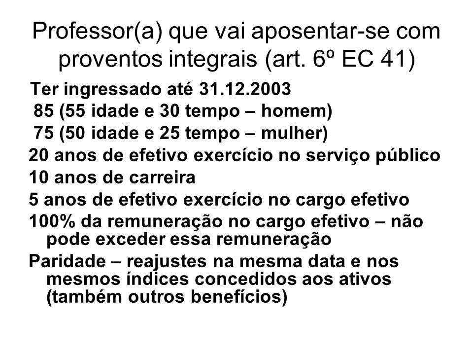 Professor(a) que vai aposentar-se com proventos integrais (art. 6º EC 41) Ter ingressado até 31.12.2003 85 (55 idade e 30 tempo – homem) 75 (50 idade