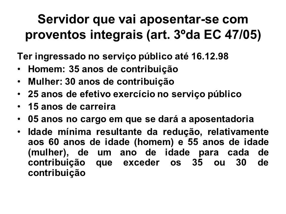 Servidor que vai aposentar-se com proventos integrais (art. 3ºda EC 47/05) Ter ingressado no serviço público até 16.12.98 Homem: 35 anos de contribuiç