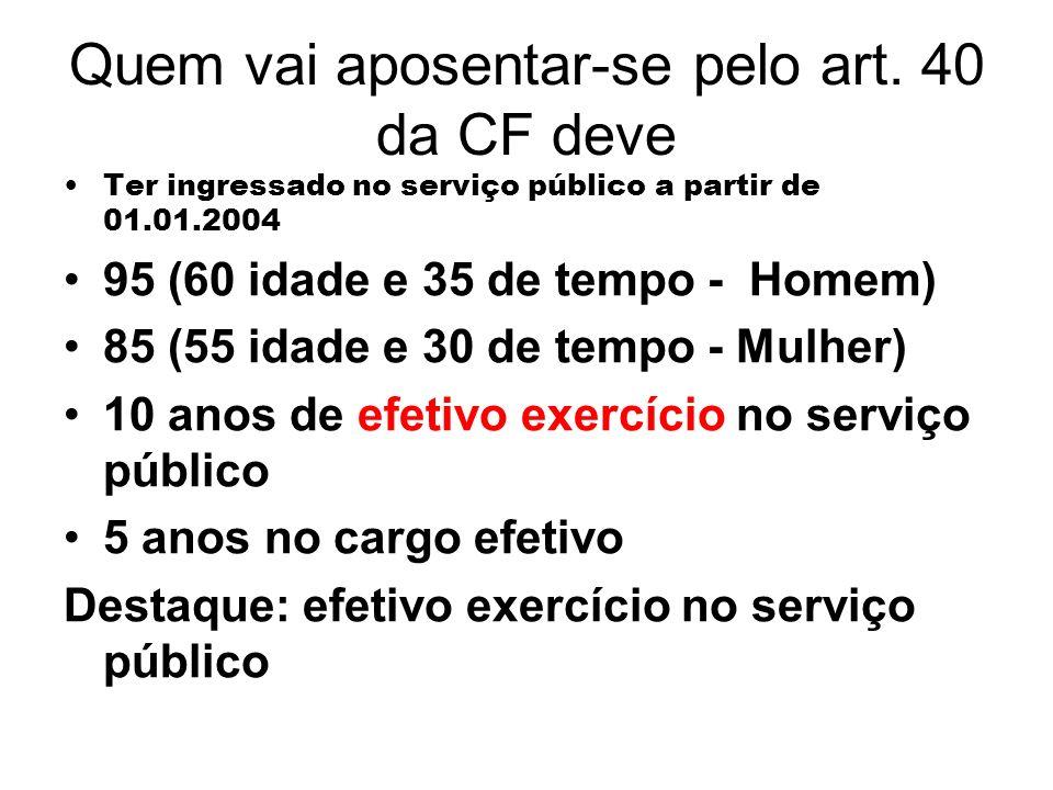 Quem vai aposentar-se pelo art. 40 da CF deve Ter ingressado no serviço público a partir de 01.01.2004 95 (60 idade e 35 de tempo - Homem) 85 (55 idad